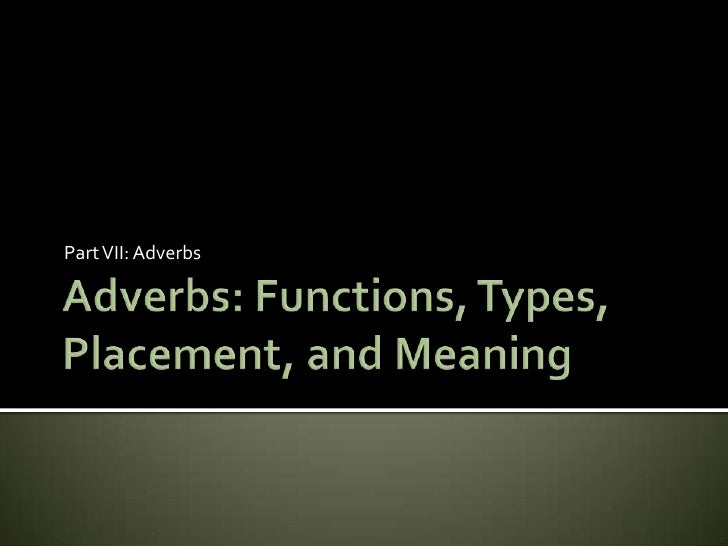 Adverbs: Functions, Types, Placement, and Meaning<br />Part VII: Adverbs<br />