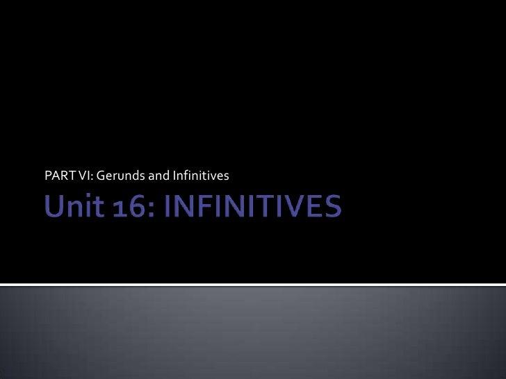 Unit 16: INFINITIVES<br />PART VI: Gerunds and Infinitives<br />