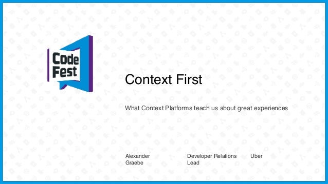 Context First What Context Platforms teach us about great experiences Alexander Graebe Developer Relations Lead Uber