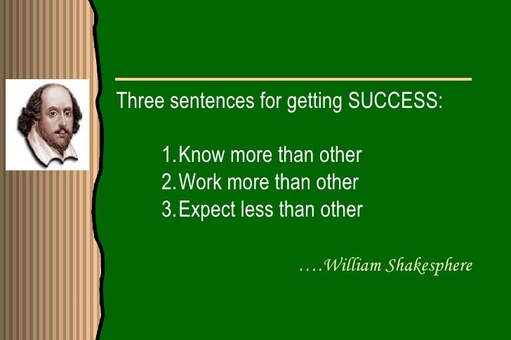 Three sentences for getting SUCCESS:    1.Know more than other    2.Work more than other    3.Expect less than other      ...