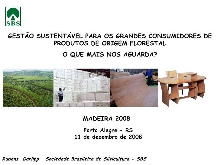 MADEIRA 2008 Porto Alegre - RS 11 de dezembro de 2008 Rubens  Garlipp – Sociedade Brasileira de Silvicultura - SBS GESTÃO ...