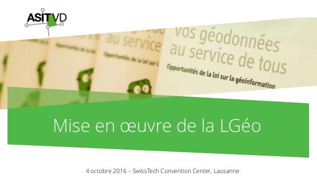Mise en œuvre de la LGéo 4 octobre 2016 – SwissTech Convention Center, Lausanne