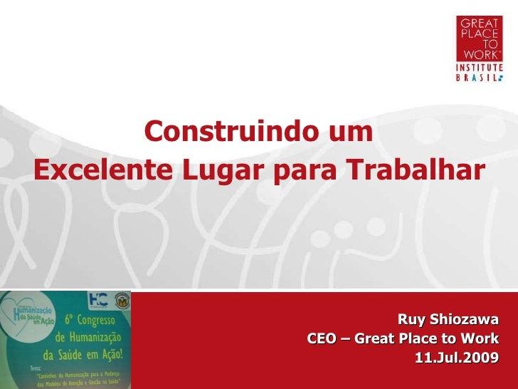 Ruy Shiozawa CEO – Great Place to Work 11.Jul.2009 Construindo um Excelente Lugar para Trabalhar