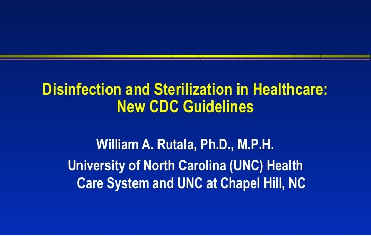 Disinfection and Sterilization in Healthcare:           New CDC Guidelines       William A. Rutala, Ph.D., M.P.H.   Univer...