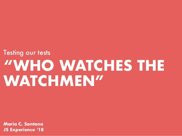 """WHO WATCHES THE WATCHMEN"" Testing our tests Maria C. Santana JS Experience '18"