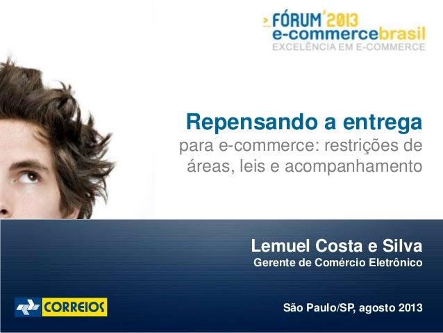 Lemuel Costa e Silva Gerente de Comércio Eletrônico São Paulo/SP, agosto 2013 Repensando a entrega para e-commerce: restri...