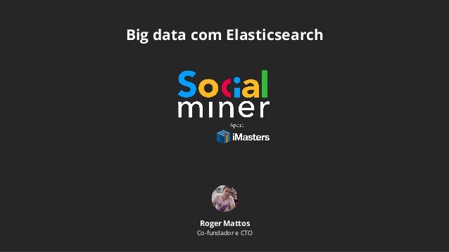 Big data com Elasticsearch Roger Mattos Co-fundador e CTO