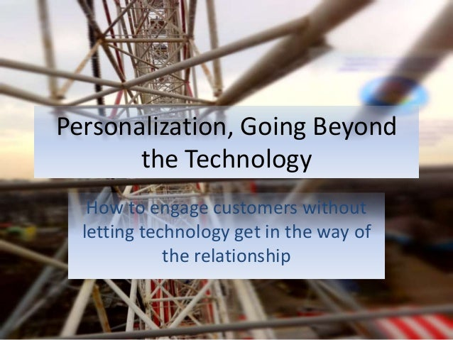 Personalization, Going Beyond the Technology How to engage customers without letting technology get in the way of the rela...