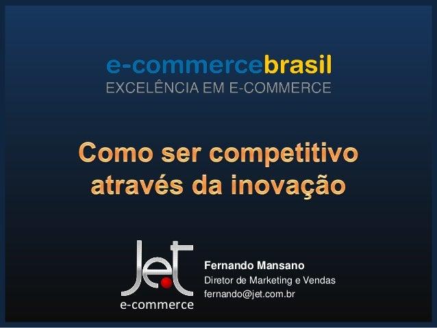 Fernando Mansano             Diretor de Marketing e Vendas             fernando@jet.com.bre-commerce