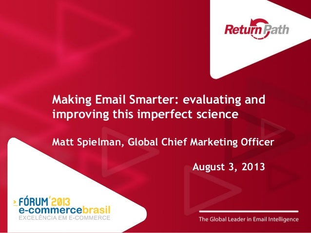 Making Email Smarter: evaluating and improving this imperfect science Matt Spielman, Global Chief Marketing Officer August...