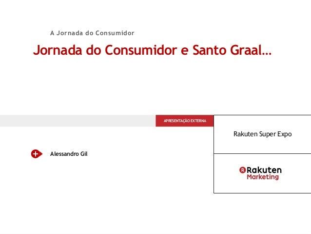 Jornada do Consumidor e Santo Graal… Alessandro Gil APRESENTAÇÃO EXTERNA Rakuten Super Expo A Jornada do Consumidor