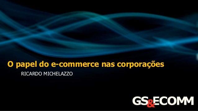 O papel do e-commerce nas corporações RICARDO MICHELAZZO