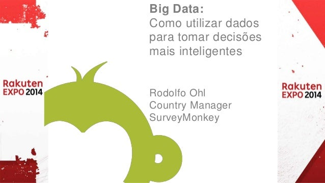 Big Data:  Como utilizar dados  para tomar decisões  mais inteligentes  Rodolfo Ohl  Country Manager  SurveyMonkey