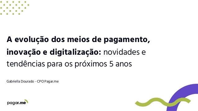 A evolução dos meios de pagamento, inovação e digitalização: novidades e tendências para os próximos 5 anos Gabriella Dour...