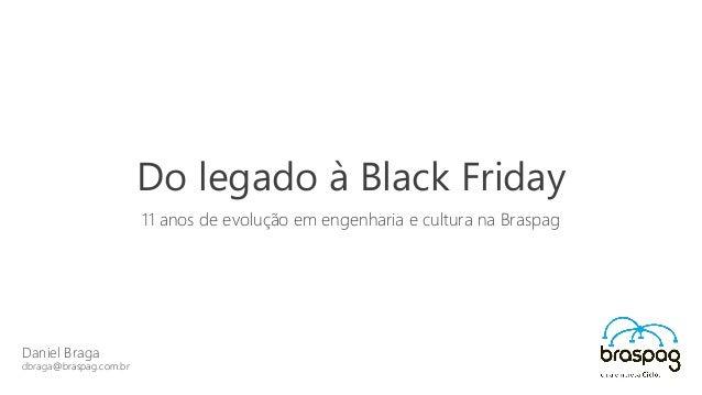 Daniel Braga dbraga@braspag.com.br Do legado à Black Friday 11 anos de evolução em engenharia e cultura na Braspag