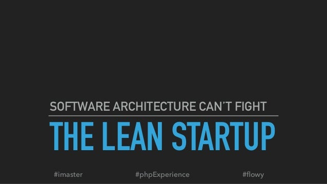 THE LEAN STARTUP SOFTWARE ARCHITECTURE CAN'T FIGHT #phpExperience#imaster #flowy