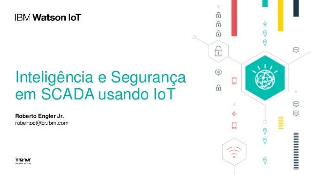 Inteligência e Segurança em SCADA usando IoT Roberto Engler Jr. robertoc@br.ibm.com