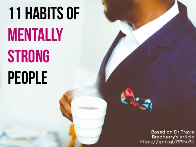 11 habits of mentally strong people Based on Dr Travis Bradberry's article https://goo.gl/PPHu3c