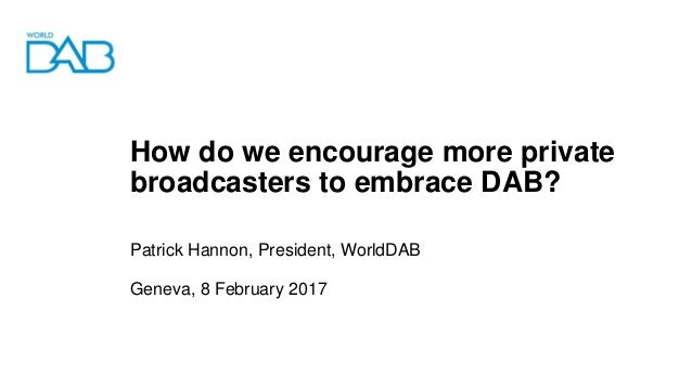 How do we encourage more private broadcasters to embrace DAB? Patrick Hannon, President, WorldDAB Geneva, 8 February 2017