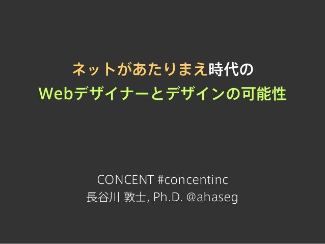 ネットがあたりまえ時代の Webデザイナーとデザインの可能性  CONCENT #concentinc 長谷川 敦士, Ph.D. @ahaseg