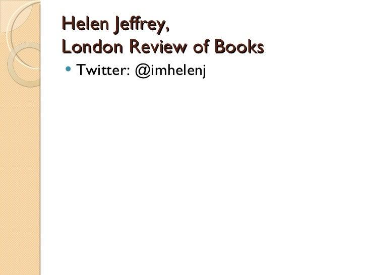 Helen Jeffrey,  London Review of Books <ul><li>Twitter: @imhelenj </li></ul>