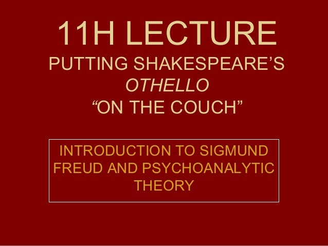 "11H LECTURE PUTTING SHAKESPEARE'S OTHELLO ""ON THE COUCH"" INTRODUCTION TO SIGMUND FREUD AND PSYCHOANALYTIC THEORY"