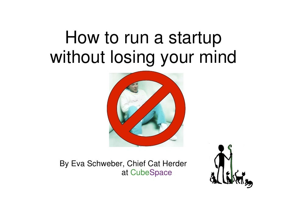 How to run a startup without losing your mind      By Eva Schweber, Chief Cat Herder                 at CubeSpace