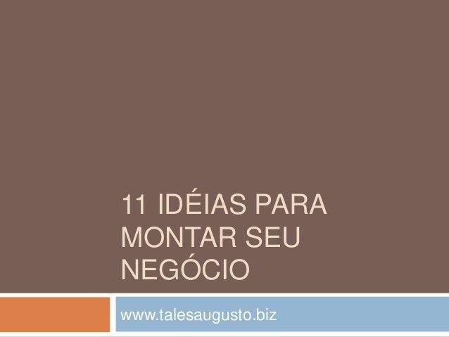 11 IDÉIAS PARA  MONTAR SEU  NEGÓCIO  www.talesaugusto.biz