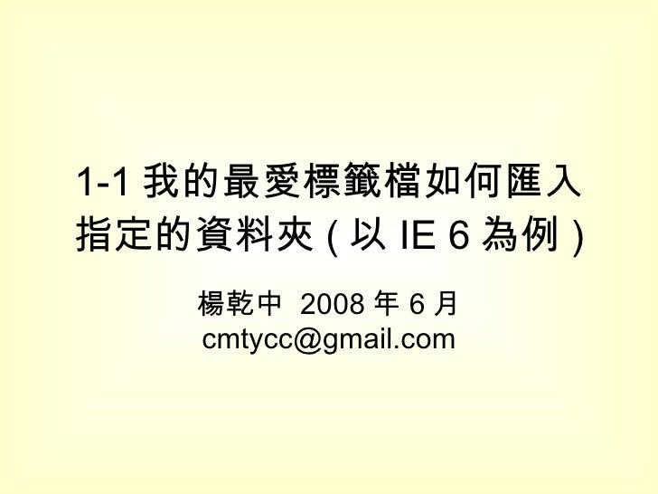 1-1 我的最愛標籤檔如何匯入指定的資料夾 ( 以 IE 6 為例 ) 楊乾中  2008 年 6 月  [email_address]