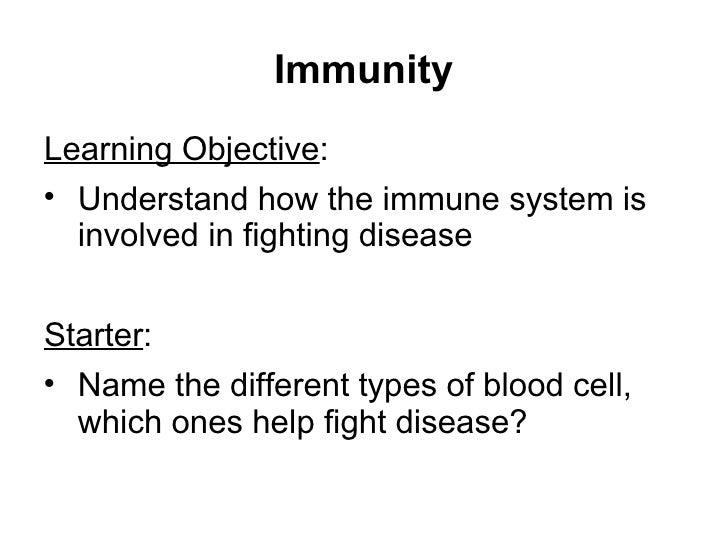 Immunity <ul><li>Learning Objective : </li></ul><ul><li>Understand how the immune system is involved in fighting disease <...
