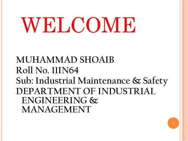 WELCOME MUHAMMAD SHOAIB Roll No. 11IN64 Sub: Industrial Maintenance & Safety DEPARTMENT OF INDUSTRIAL ENGINEERING & MANAGE...