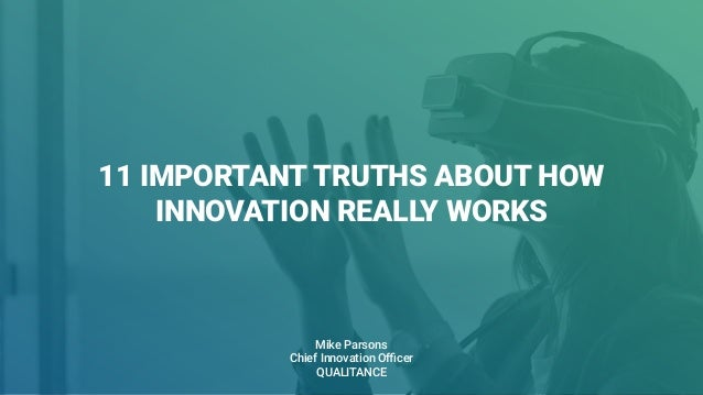 11 IMPORTANT TRUTHS ABOUT HOW INNOVATION REALLY WORKS Mike Parsons Chief Innovation Officer QUALITANCE
