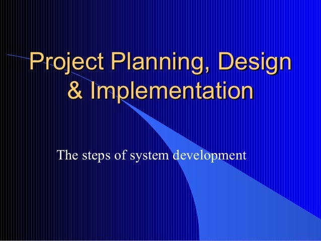 Project Planning, DesignProject Planning, Design & Implementation& Implementation The steps of system development