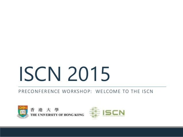 ISCN 2015 PRECONFERENCE WORKSHOP: WELCOME TO THE ISCN