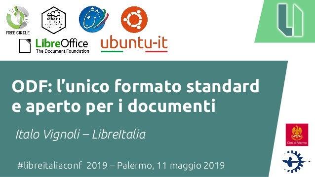 #libreitaliaconf 2019 – Palermo, 11 maggio 2019 ODF: l'unico formato standard e aperto per i documenti Italo Vignoli – Lib...
