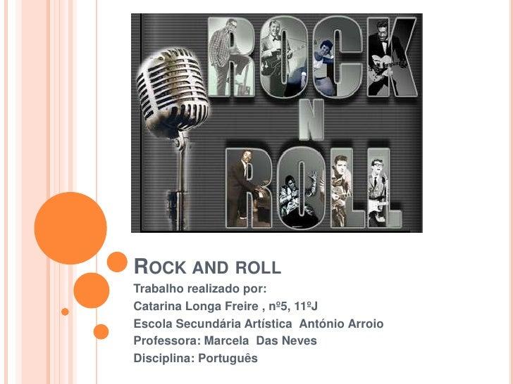 Rock androll<br />Trabalho realizado por: <br />Catarina Longa Freire , nº5, 11ºJ<br />Escola Secundária Artística  Antóni...