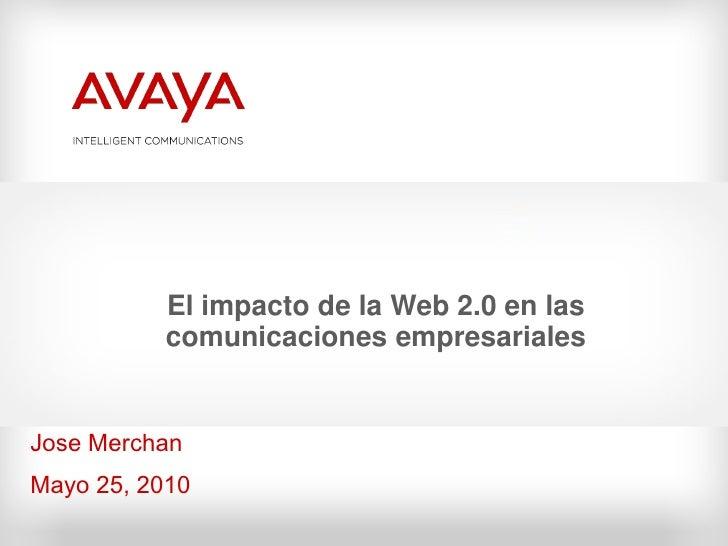 El impacto de la Web 2.0 en las           comunicaciones empresariales   Jose Merchan Mayo 25, 2010