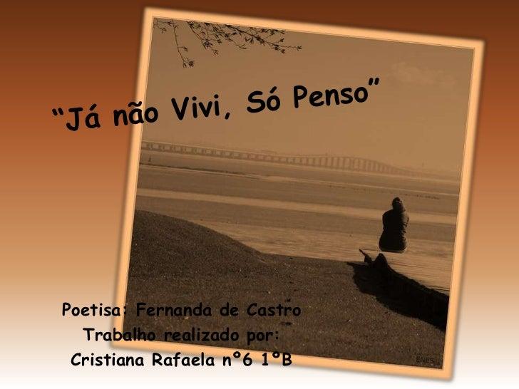 """""""Já não Vivi, Só Penso""""<br />Poetisa: Fernanda de Castro<br />Trabalho realizado por:<br />Cristiana Rafaela nº6 1ºB<br />"""