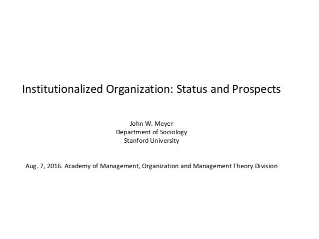 Institutionalized Organization: Status and Prospects John W. Meyer Department of Sociology Stanford University Aug. 7, 201...