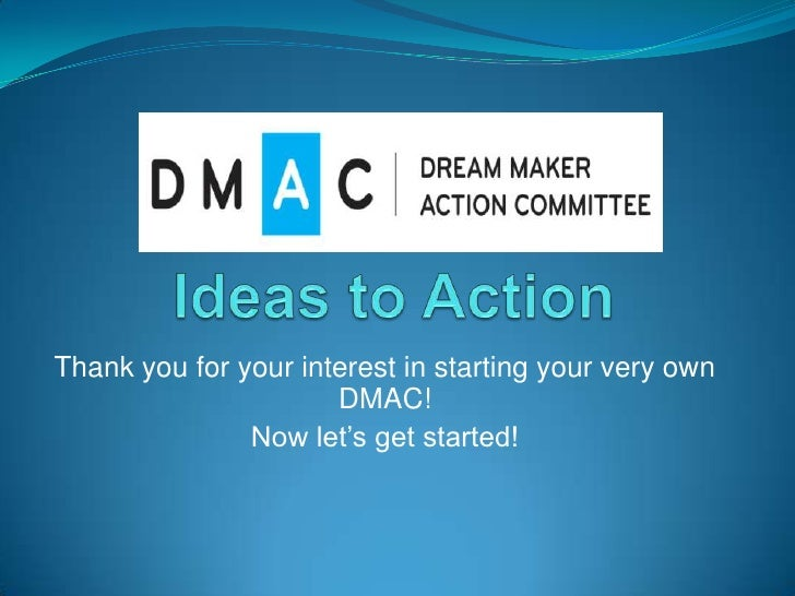 Ideas to Action<br />Thank you for your interest in starting your very own DMAC!<br />Now let's get started!<br />