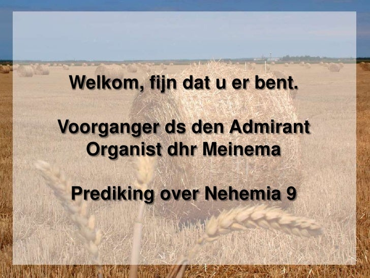 Welkom, fijn dat u er bent. Voorganger ds den AdmirantOrganist dhr MeinemaPrediking over Nehemia 9<br />