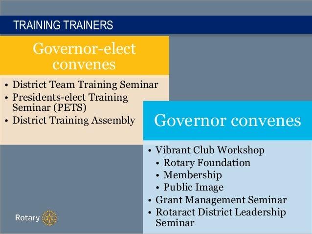 TRAINING TRAINERS Governor-elect convenes • District Team Training Seminar • Presidents-elect Training Seminar (PETS) • Di...