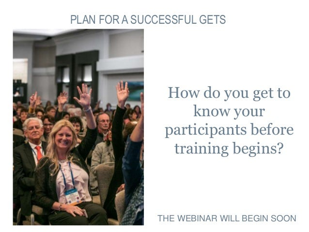 PLAN FOR A SUCCESSFUL GETS How do you get to know your participants before training begins? THE WEBINAR WILL BEGIN SOON