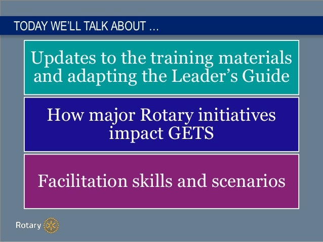 TODAY WE'LL TALK ABOUT … Updates to the training materials and adapting the Leader's Guide How major Rotary initiatives im...