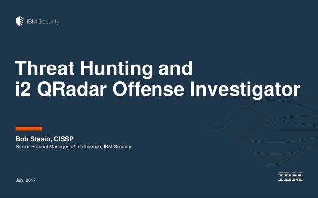 Threat Hunting and i2 QRadar Offense Investigator Bob Stasio, CISSP July, 2017 Senior Product Manager, i2 Intelligence, IB...