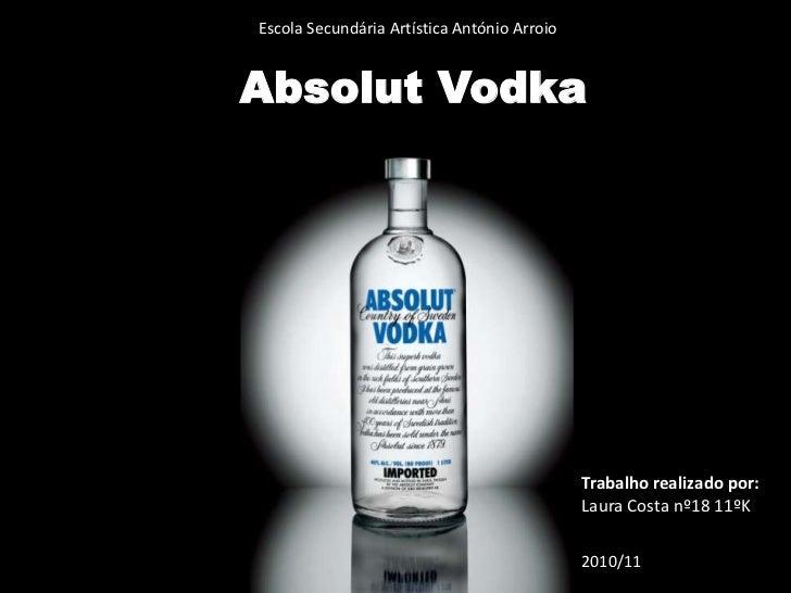 Escola Secundária Artística António Arroio<br />Absolut Vodka<br />Trabalho realizado por:<br />Laura Costa nº18 11ºK<br /...