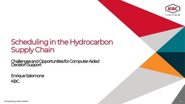Proprietary Information 1Proprietary Information 1 Scheduling in the Hydrocarbon Supply Chain ChallengesandOpportunitiesfo...
