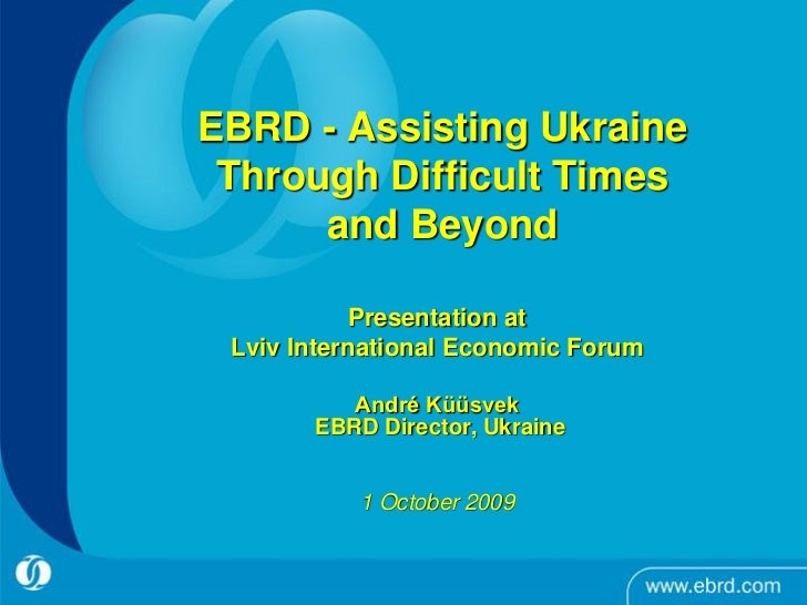 EBRD - Assisting Ukraine  Through Difficult Times       and Beyond              Presentation at  Lviv International Econom...