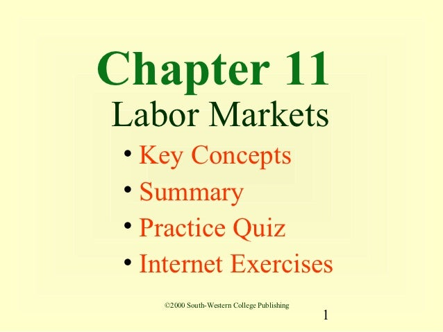 Chapter 11Labor Markets • Key Concepts • Summary • Practice Quiz • Internet Exercises    ©2000 South-Western College Publi...