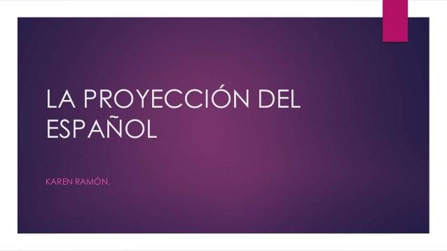 LA PROYECCIÓN DEL ESPAÑOL KAREN RAMÓN.